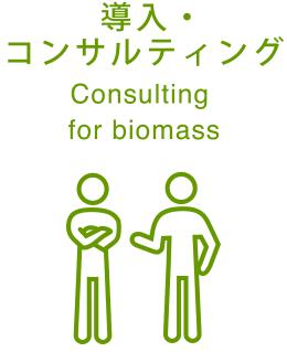 導入・コンサルティング Consulting for biomass